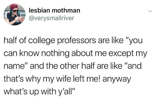 "College, Lesbian, and Wife: lesbian mothman  @verysmallriver  half of college professors are like ""you  can know nothing about me except my  name"" and the other half are like ""and  that's why my wife left me! anyway  what's up with y'all"""