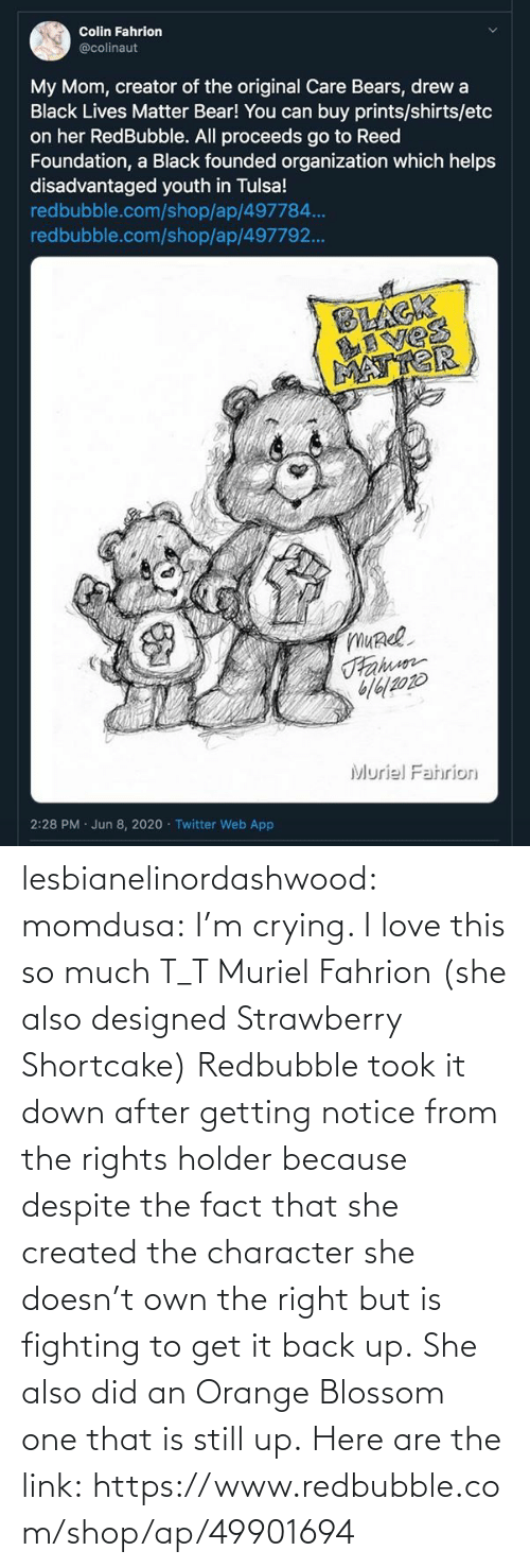 Im: lesbianelinordashwood:  momdusa:  I'm crying. I love this so much T_T  Muriel Fahrion (she also designed Strawberry Shortcake)  Redbubble took it down after getting notice from the rights holder because despite the fact that she created the character she doesn't own the right but is fighting to get it back up. She also did an Orange Blossom one that is still up. Here are the link: https://www.redbubble.com/shop/ap/49901694