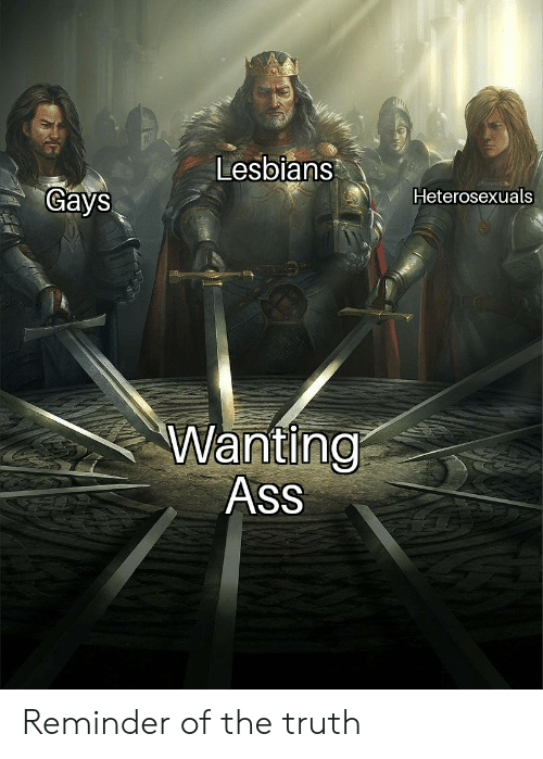 Ass, Lesbians, and Truth: Lesbians  Gays  Heterosexuals  Wanting  Ass Reminder of the truth