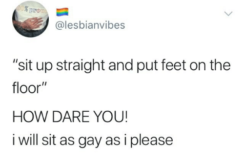 """sit up: @lesbianvibes  """"sit up straight and put feet on the  floor""""  HOW DARE YOU  i will sit as gay as i please"""