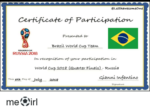 Brazil World Cup: @Leshawesomeone  Certificate of Participation  Presented to  Brazil World cup Team  FIFA WORLD CUP  RUSSIA 2018  In recognitiom of your participation in  World cup 2018 (auarter Finals) - Russia  This eth Day of July  2018  Gianni tnfantino  Signature me⚽irl
