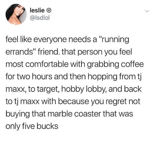"""Comfortable, Regret, and Target: leslie D  @lsdlol  feel like everyone needs a """"running  errands"""" friend. that person you feel  most comfortable with grabbing coffee  for two hours and then hopping from tj  maxx, to target, hobby lobby, and back  to tj maxx with because you regret not  buying that marble coaster that was  only five bucks"""