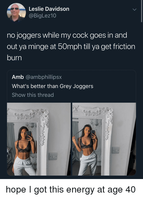 Energy, Memes, and Grey: Leslie Davidson  @BigLez10  no joggers while my cock goes in and  out ya minge at 50mph till ya get friction  burn  Amb @ambphillipsx  What's better than Grey Joggers  Show this thread hope I got this energy at age 40