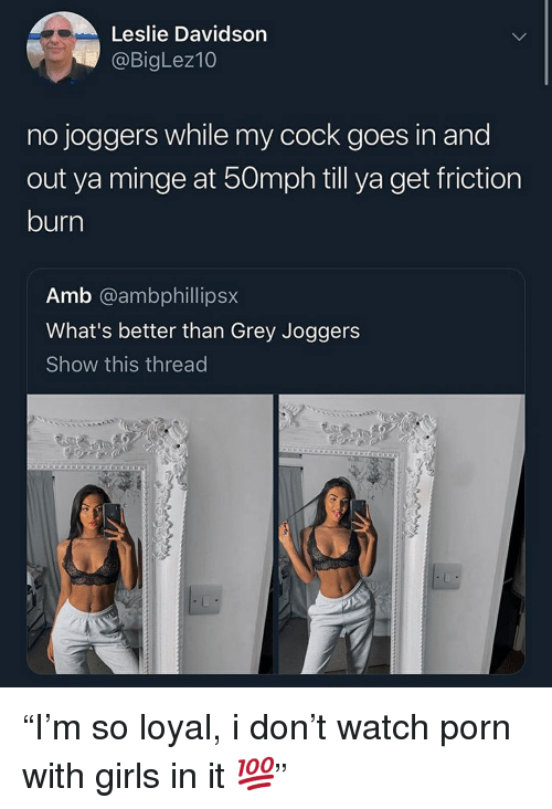 """Girls, Grey, and Joggers: Leslie Davidson  @BigLez10  no joggers while my cock goes in and  out ya minge at 50mph till ya get friction  burn  Amb @ambphillipsx  What's better than Grey Joggers  Show this thread """"I'm so loyal, i don't watch porn with girls in it 💯"""""""