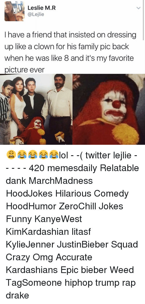 Crazy, Drake, and Family: Leslie M.R  @Lejlie  have a friend that insisted on dressing  up like a clown for his family pic back  when he was like 8 and it's my favorite  picture ever 😩😂😂😂😂lol - -( twitter lejlie - - - - - 420 memesdaily Relatable dank MarchMadness HoodJokes Hilarious Comedy HoodHumor ZeroChill Jokes Funny KanyeWest KimKardashian litasf KylieJenner JustinBieber Squad Crazy Omg Accurate Kardashians Epic bieber Weed TagSomeone hiphop trump rap drake