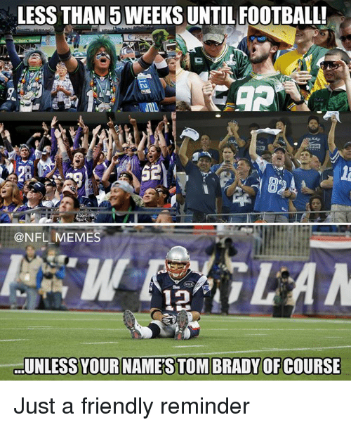 Friends, Meme, and Memes: LESS THAN WEEKS UNTIL FOOTBALL!  @NFL MEMES  UNLESS YOURINAMESTOMBRADYOFCOURSE Just a friendly reminder