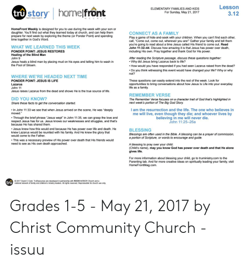 """Childrens Ministry: Lesson  3.12  ELEMENTARY FAMILIES AND KIDS  For Sunday, May 21, 2017  inspire. equip. support.  WEEKLY  HomeFront Weekly is designed for you to use during the week with your son or  daughter. You'll find out what they learned today at church, and can help them  prepare for next week by exploring the theme (or Ponder Point) and spending  time together in God's Word  CONNECT AS A FAMILY  Play a game of hide-and-seek with your children. When you can't find each other  call, """"Come out, come out, wherever you are!"""" Gather your family and tell them  you're going to read about a time Jesus called His friend to come out. Read  John 11:32-44. Discuss how amazing it is that Jesus has power over death  including His own. Pray together and thank God for His power  WHAT WE LEARNED THIS WEEK  PONDER POINT: JESUS RESTORES  Healing of the Blind Man  John 9  Jesus heals a blind man by placing mud on his eyes and telling him to wash in  the Pool of Siloam  After reading the Scripture passage, discuss these questions together.  Why did Jesus bring Lazarus back to life?  How would you have responded if you had seen Lazarus raised from the dead?  Do you think witnessing this event would have changed your life? Why or why  not?  WHERE WE'RE HEADED NEXT TIME  PONDER POINT: JESUS IS LIFE  Lazarus  John 11  Jesus raises Lazarus from the dead and shows He is the true source of life  These questions can easily extend into the rest of the week. Look for  opportunities to bring conversations about how Jesus Is Life into your everyday  life as a family  REMEMBER VERSE  The Remember Verse focuses on a character trait of God that's highlighted in  next week's portion of The Big God Story  DID YOU KNOW?  Share these facts to get the conversation started  l am the resurrection and the life. The one who believes in  me will live, even though they die; and whoever lives by  believing in me will never die.  John 11:25-26a  In John 11:33 we see that when Jesus arrived on the scene, H"""