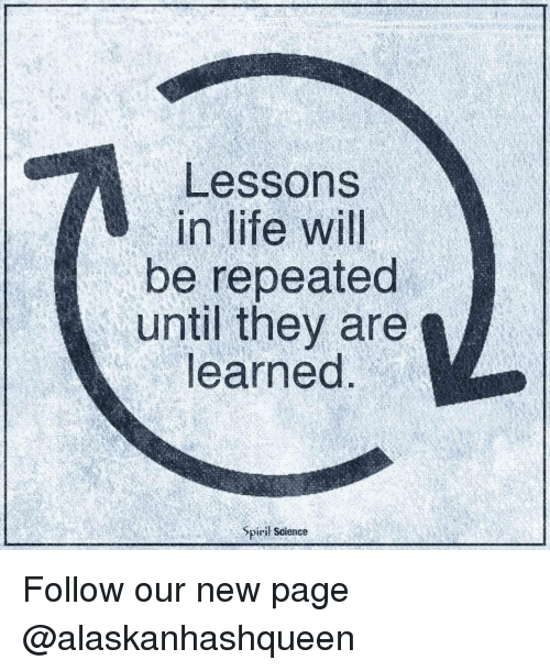 Memes, 🤖, and New Page: Lessons  in life will  be repeated  until they are  learned  Spiril Science Follow our new page @alaskanhashqueen