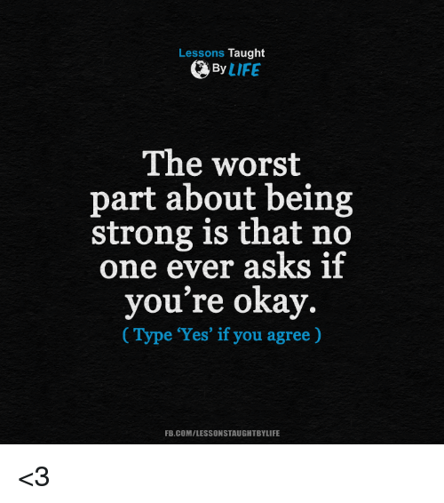 Lessons Taught By Life The Worst Part About Being Strong Is That No