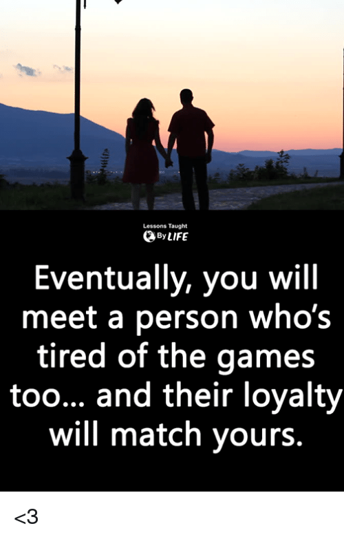 Memes, Games, and Match: Lessons Taught  ByLIFE  Eventually, you will  meet a person who's  tired of the games  too... and their loyalty  will match yours. <3