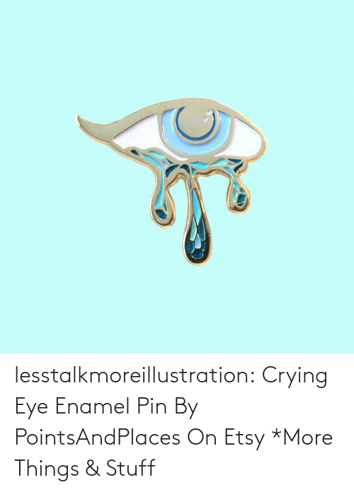 Tagged: lesstalkmoreillustration: Crying Eye Enamel Pin By PointsAndPlaces On Etsy   *More Things & Stuff