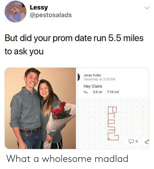 prom: Lessy  @pestosalads  But did your prom date run 5.5 miles  to ask you  Joran Fuller  Yesterday at 2:16 PM  Hey Claire  5.5 mi  7:14 /mi  Ecom What a wholesome madlad