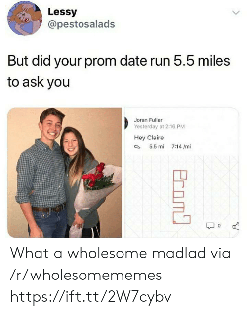 prom: Lessy  @pestosalads  But did your prom date run 5.5 miles  to ask you  Joran Fuller  Yesterday at 2:16 PM  Hey Claire  5.5 mi  7:14 /mi  Ecom What a wholesome madlad via /r/wholesomememes https://ift.tt/2W7cybv