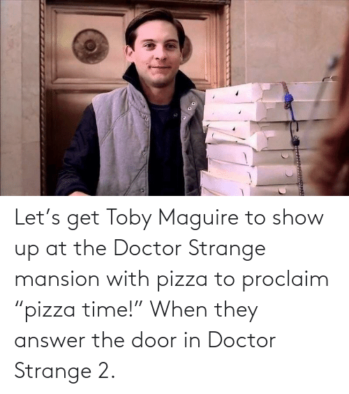 """The Door: Let's get Toby Maguire to show up at the Doctor Strange mansion with pizza to proclaim """"pizza time!"""" When they answer the door in Doctor Strange 2."""