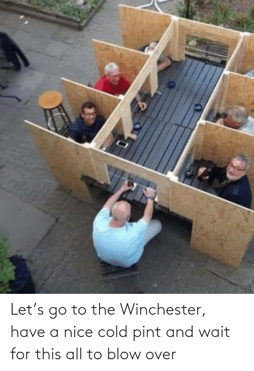 blow: Let's go to the Winchester, have a nice cold pint and wait for this all to blow over
