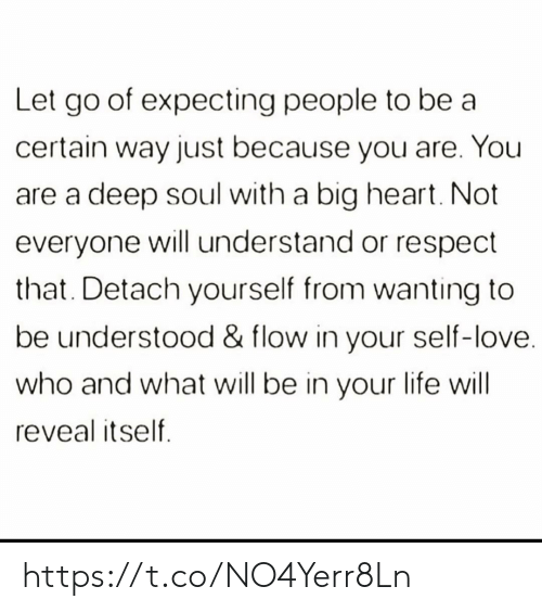 flow: Let go of expecting people to be a  certain way just because you are. You  deep soul with a big heart. Not  everyone will understand or respect  that. Detach yourself from wanting to  be understood & flow in your self-love.  who and what will be in your life will  reveal itself https://t.co/NO4Yerr8Ln
