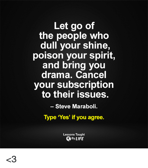 Memes, Spirit, and 🤖: Let go of  the people who  dull your shine,  poison your spirit,  and bring you  drama. Cancel  your subscription  to their issues.  Steve Maraboli.  Type 'Yes' if you agree.  Lessons Taught  By LIFE <3