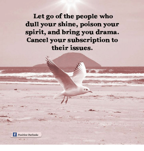 Memes, Outlook, and Spirit: Let go of the people who  dull your shine, poison your  spirit, and bring you drama.  Cancel your subscription to  their issues.  Positive outlooks
