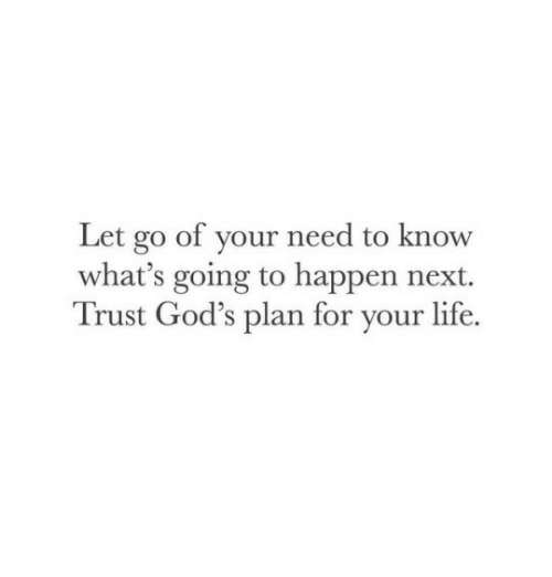 Gods Plan: Let go of your need to know  what's going to happen next.  Trust God's plan for your life.