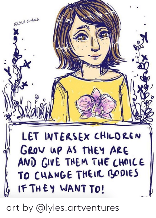 Bodies , Children, and Change: LET INTERSEX CHILDREN  GROv ap AS THEY ARE  AMD GIVE THEM THE CHOICE  TO CHANGE THEI BODIES  IFTHEY WANT TO! art by @lyles.artventures