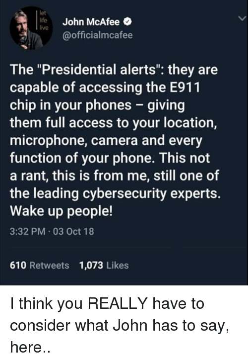 "Life, Memes, and Phone: let  life John McAfee  live  @officialmcafee  The ""Presidential alerts"": they are  capable of accessing the E911  chip in your phones - giving  them full access to your location,  microphone, camera and every  function of your phone. This not  a rant, this is from me, still one of  the leading cybersecurity experts.  Wake up people!  3:32 PM 03 Oct 18  610 Retweets 1,073 Likes I think you REALLY have to consider what John has to say, here.."