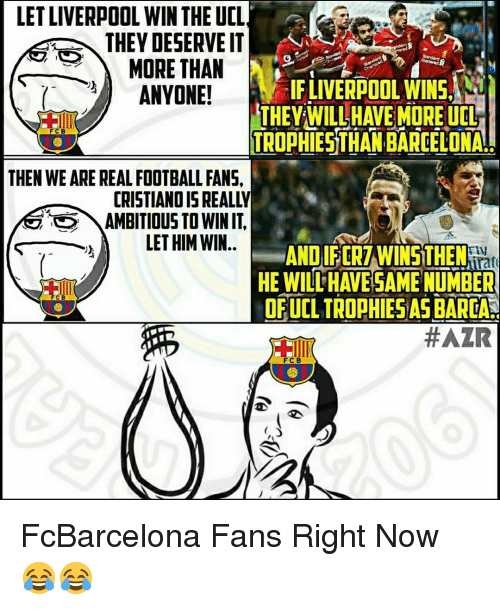 Barcelona, Football, and Memes: LET LIVERPOOL WIN THE UCL  THEY DESERVE IT  MORE THAN  ANYONE!  IFLIVERPOOL WINS  THEY WILL HAVE MOREUCL  TROPHIESTHAN BARCELONA  FC B  THEN WE ARE REAL FOOTBALL FANS  CRISTIANO IS REALLY  AMBITIOUS TO WIN IT.  LET HIM WIN..  AND IF ERZWINS THEM .  HE WILL HAVE SAME NUMBER  OF UCL TROPHIES AS BARCA.  F C B FcBarcelona Fans Right Now 😂😂
