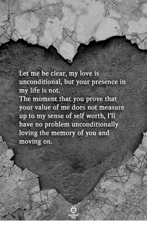 Life, Love, and Memory: Let me be clear, my love is  unconditional, but your presence in  my life is not  The moment that you prove that  your value of me does not measure  up to my sense of self worth, I'll  have no problem unconditionally  loving the memory of you and  moving on.  RELA