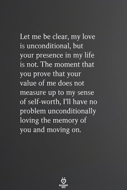 let me be: Let me be clear, my love  is unconditional, but  your presence in my life  is not. The moment that  you prove that your  value of me does not  measure up to my sense  of self-worth, I'll have no  problem unconditionally  loving the memory of  you and moving on