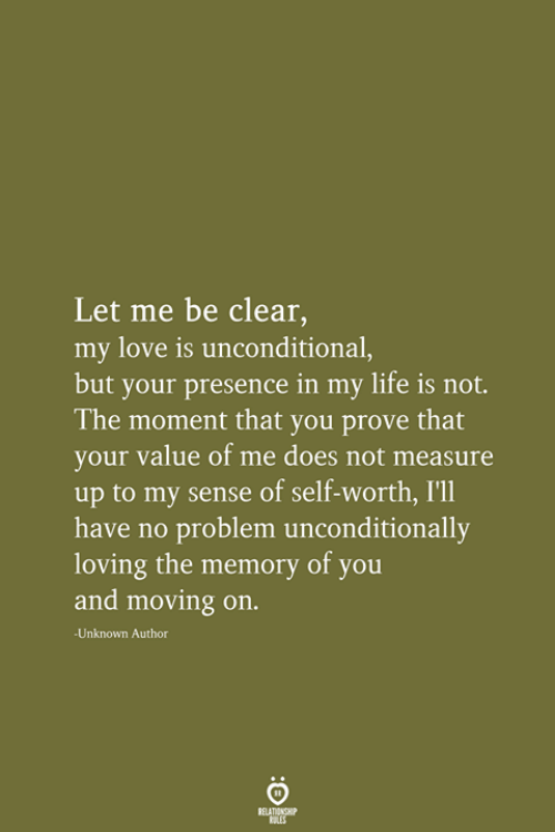 Life, Love, and Memory: Let me be clear,  my love is unconditional,  but your presence in my life is not.  The moment that you prove that  your value of me does not measure  up to my sense of self-worth, I'll  have no problem unconditionally  loving the memory of you  and moving on.  Unknown Author  RELATIONSHIP  LES
