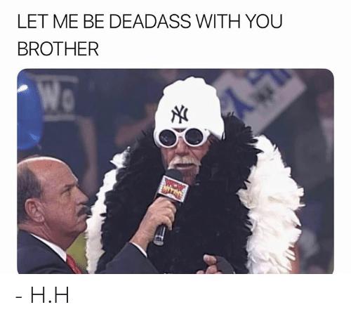 Deadass, Dank Memes, and Brother: LET ME BE DEADASS WITH YOU  BROTHER  Wo  MIYCO - H.H