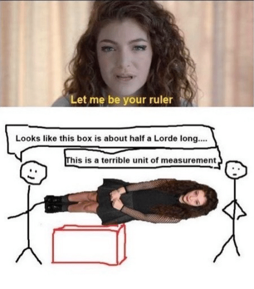 let me be: Let me be your ruler  Looks like this box is about half a Lorde long...  his is a terrible unit of measurement