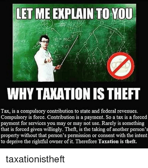 federalism: LET ME EXPLAIN TO YOU  WHYTAXATIONIS THEFT  Tax, is a compulsory contribution to state and federal revenues.  Compulsory is force. Contribution is a payment. So a tax is a forced  payment for services you may or may not use. Rarely is something  that is forced given willingly. Theft, is the taking of another person's  property without that person's permission or consent with the intent  to deprive the rightful owner of it. Therefore Taxation is theft. taxationistheft