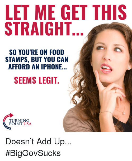 Food, Iphone, and Memes: LET ME GET THIS  STRAIGHT  SO YOU'RE ON FOOD  STAMPS, BUT YOU CAN  AFFORD AN IPHONE...  SEEMS LEGIT  TURNING  POINT USA Doesn't Add Up... #BigGovSucks