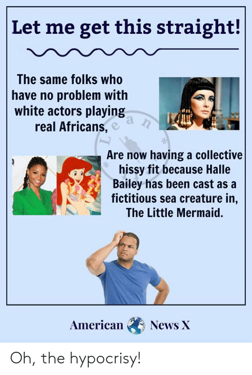 hissy fit: |Let me get this straight!  The same folks who  have no problem with  white actors playing  real Africans,  Are now having a collective  hissy fit because Halle  Bailey has been cast as a  fictitious sea creature in,  The Little Mermaid.  American  News X Oh, the hypocrisy!