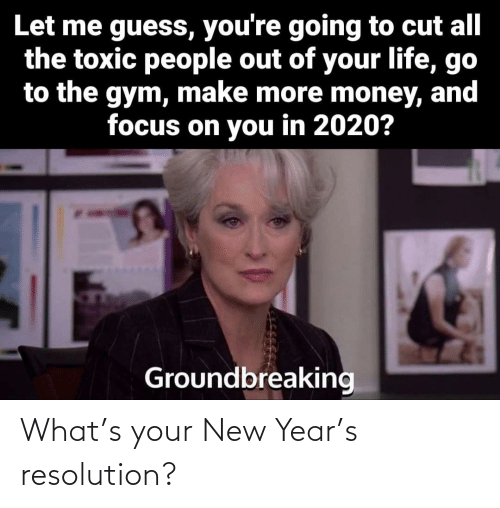 Gym, Life, and Money: Let me guess, you're going to cut all  the toxic people out of your life, go  to the gym, make more money, and  focus on you in 2020?  Groundbreaking What's your New Year's resolution?