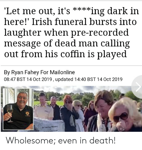 Irish: 'Let me out, it's  here!' Irish funeral bursts into  **ing dark in  laughter when pre-recorded  message of dead man calling  out from his coffin is played  By Ryan Fahey For Mailonline  08:47 BST 14 Oct 2019, updated 14:40 BST 14 Oct 2019  Ling Wholesome; even in death!