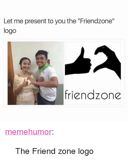 "Friendzone, Tumblr, and Blog: Let me present to you the ""Friendzone""  logo  friendzone <p><a href=""http://memehumor.net/post/166871937753/the-friend-zone-logo"" class=""tumblr_blog"">memehumor</a>:</p>  <blockquote><p>The Friend zone logo</p></blockquote>"