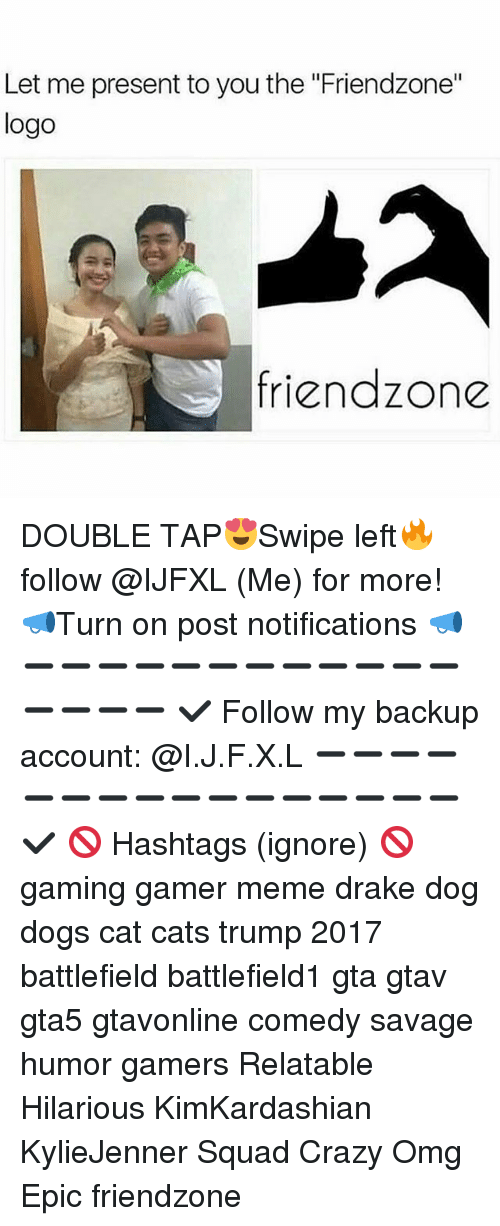 "Cats, Crazy, and Dogs: Let me present to you the ""Friendzone""  logo  friendzone DOUBLE TAP😍Swipe left🔥 follow @IJFXL (Me) for more! 📣Turn on post notifications 📣 ➖➖➖➖➖➖➖➖➖➖➖➖➖➖➖➖ ✔ Follow my backup account: @I.J.F.X.L ➖➖➖➖➖➖➖➖➖➖➖➖➖➖➖➖✔️ 🚫 Hashtags (ignore) 🚫 gaming gamer meme drake dog dogs cat cats trump 2017 battlefield battlefield1 gta gtav gta5 gtavonline comedy savage humor gamers Relatable Hilarious KimKardashian KylieJenner Squad Crazy Omg Epic friendzone"