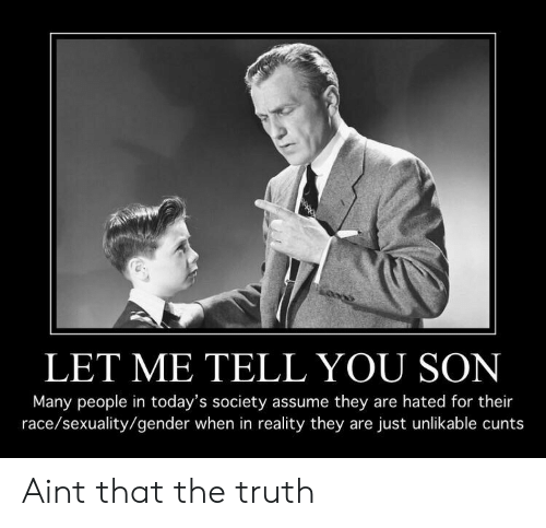 Race, Reality, and Truth: LET ME TELL YOU SON  Many people in today's society assume they are hated for their  race/sexuality/gender when in reality they are just unlikable cunts Aint that the truth