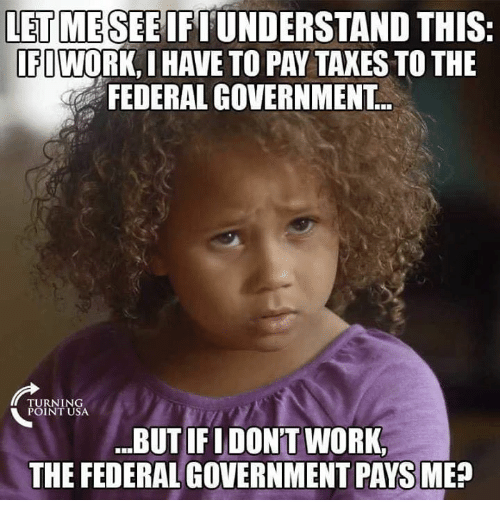 """federal government: LET MESEEIFIUNDERSTAND THIS  FIWORK, I HAVE TO PAY TAXES TO THE  FEDERAL GOVERNMENT  RNING  POINT USA  .""""BUT IFIDON'T WORK,  THE FEDERAL GOVERNMENT PAYS ME"""