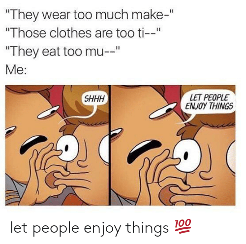 people: let people enjoy things 💯