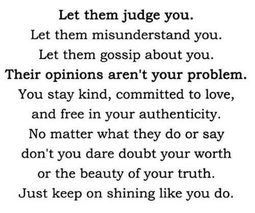 opinions: Let them judge you.  Let them misunderstand you.  Let them gossip about you  Their opinions aren't your problem  You stay kind, committed to love,  and free in your authenticity.  No matter what they do or say  don't you dare doubt your worth  or the beauty of your truth  Just keep on shining like you do