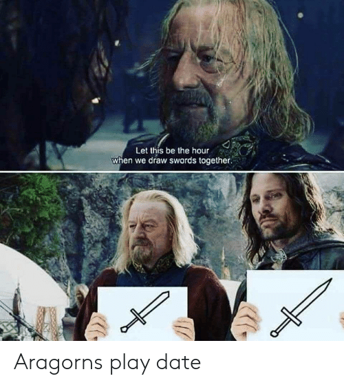 Aragorn: Let this be the hour  when we draw swords together. Aragorns play date