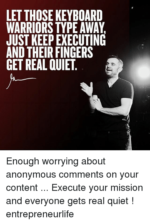anonymouse: LET THOSE KEYBOARD  WARRIORS TYPE AWAY  JUST KEEP EXECUTING  AND THEIR FINGERS  GET REAL QUIET, Enough worrying about anonymous comments on your content ... Execute your mission and everyone gets real quiet ! entrepreneurlife