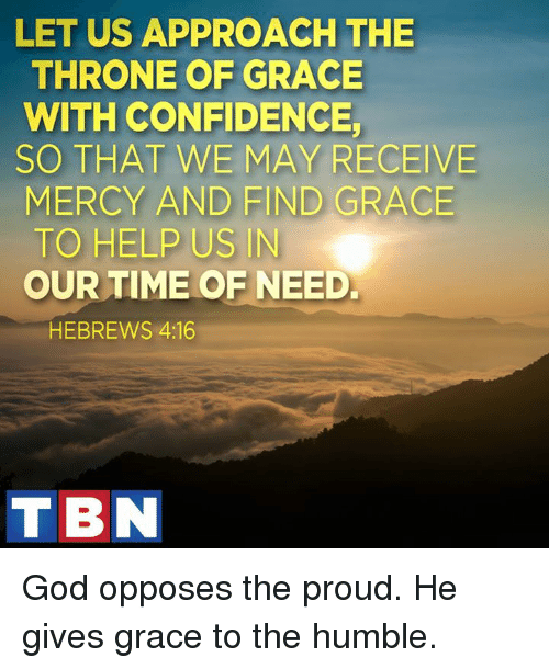 Opposive: LET US APPROACH THE  THRONE OF GRACE  WITH CONFIDENCE  SO THAT WE MAY RECEIVE  MERCY AND FIND GRACE  TO HELP US IN  OUR TIME OF NEED.  HEBREWS 4:16  TIBN God opposes the proud. He gives grace to the humble.