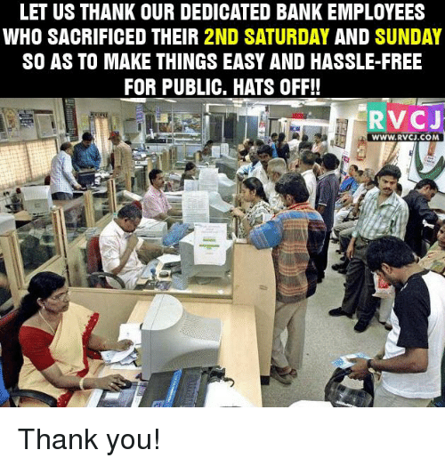 saturday-and-sunday: LET US THANK OUR DEDICATED BANK EMPLOYEES  WHO SACRIFICED THEIR 2ND SATURDAY  AND  SUNDAY  SO AS TO MAKE THINGS EASY AND HASSLE-FREE  FOR PUBLIC. HATS OFF!!  RV CJ  WWW.RV CJ.COM Thank you!