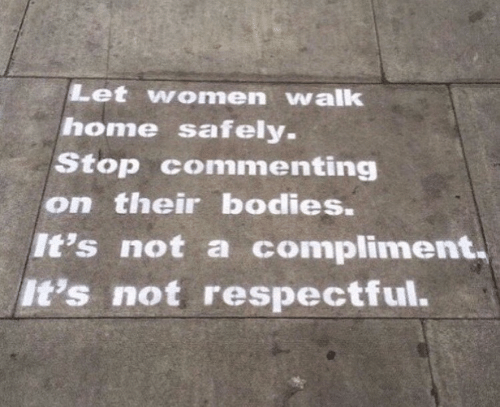 Bodies , Home, and Women: Let women walk  home safely.  Stop commenting  on their bodies.  It's not a compliment  It's not respectful.