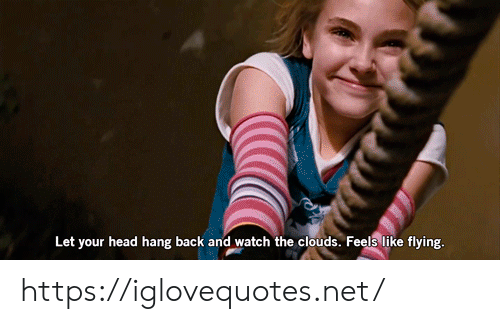 Flying: Let your head hang back and watch the clouds. Feels like flying. https://iglovequotes.net/