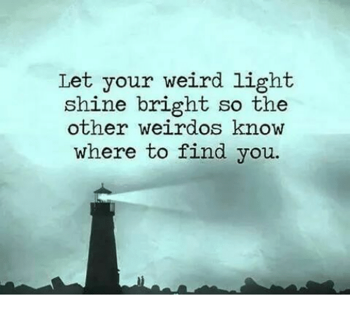 shine bright: Let your weird light.  shine bright so the  other weirdos know  where to find you.