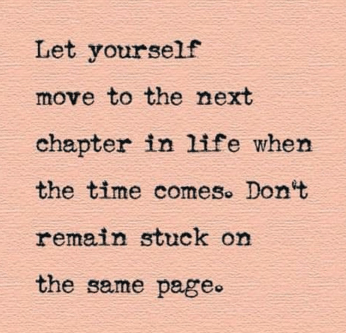stuck: Let yourself  move to the next  chapter in life when  the time comes. Don't  remain stuck on  the same page.